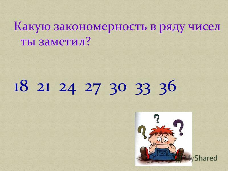 Какую закономерность в ряду чисел ты заметил? 18 21 24 27 30 33 36