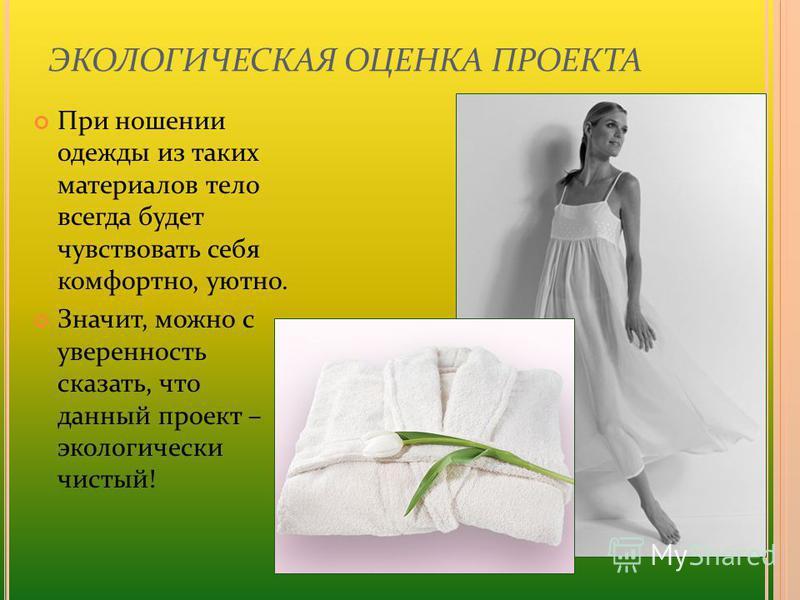 ЭКОЛОГИЧЕСКАЯ ОЦЕНКА ПРОЕКТА При ношении одежды из таких материалов тело всегда будет чувствовать себя комфортно, уютно. Значит, можно с уверенность сказать, что данный проект – экологически чистый!
