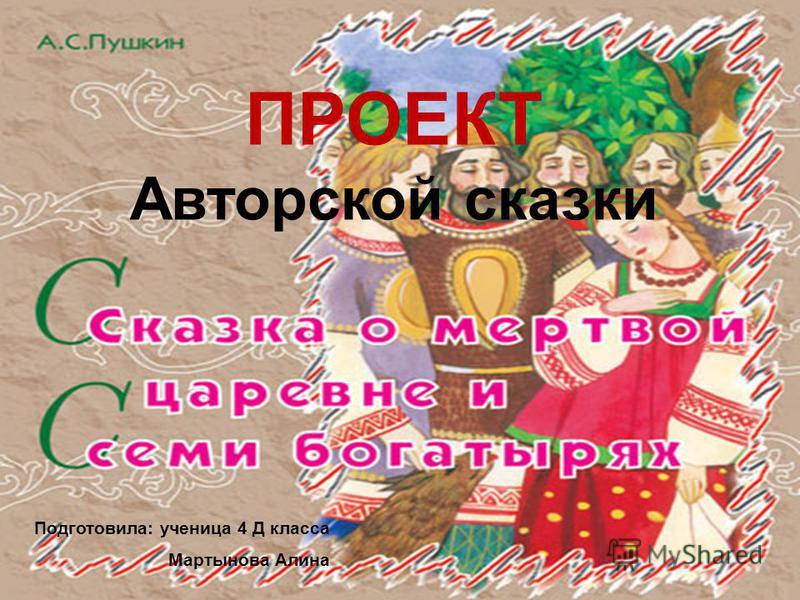 ПРОЕКТ Авторской сказки Подготовила: ученица 4 Д класса Мартынова Алина