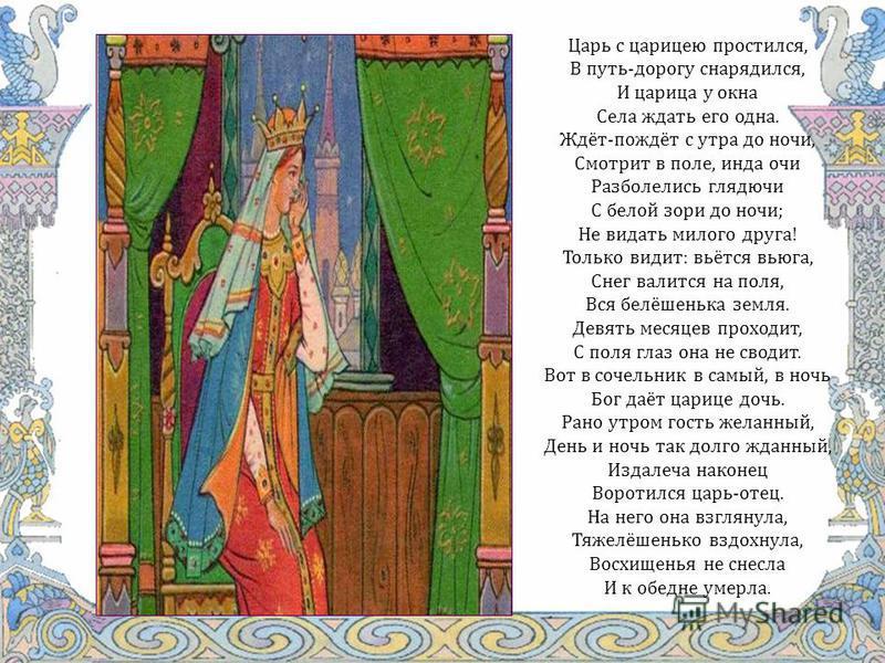 Царь с царицею простился, В путь-дорогу снарядился, И царица у окна Села ждать его одна. Ждёт-пождёт с утра до ночи, Смотрит в поле, инда очи Разболелись глядючи С белой зори до ночи; Не видать милого друга! Только видит: вьётся вьюга, Снег валится н