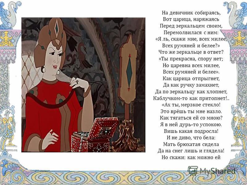 На девичник собираясь, Вот царица, наряжаясь Перед зеркальцем своим, Перемолвилася с ним: «Я ль, скажи мне, всех милее, Всех румяней и белее?» Что же зеркальце в ответ? «Ты прекрасна, спору нет; Но царевна всех милее, Всех румяней и белее». Как цариц