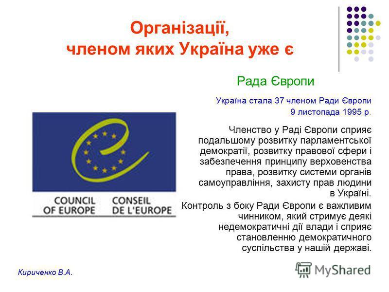 Організації, членом яких Україна уже є Рада Європи Україна стала 37 членом Ради Європи 9 листопада 1995 р. Членство у Раді Європи сприяє подальшому розвитку парламентської демократії, розвитку правової сфери і забезпечення принципу верховенства права