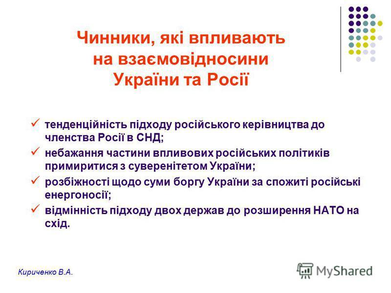 Чинники, які впливають на взаємовідносини України та Росії тенденційність підходу російського керівництва до членства Росії в СНД; небажання частини впливових російських політиків примиритися з суверенітетом України; розбіжності щодо суми боргу Украї