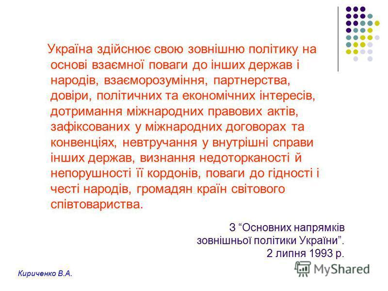 З Основних напрямків зовнішньої політики України. 2 липня 1993 р. Україна здійснює свою зовнішню політику на основі взаємної поваги до інших держав і народів, взаєморозуміння, партнерства, довіри, політичних та економічних інтересів, дотримання міжна