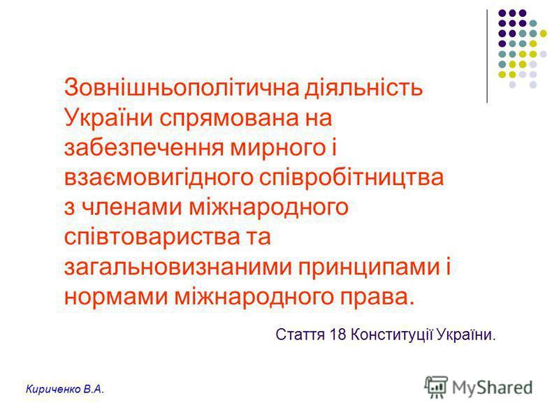 Стаття 18 Конституції України. Зовнішньополітична діяльність України спрямована на забезпечення мирного і взаємовигідного співробітництва з членами міжнародного співтовариства та загальновизнаними принципами і нормами міжнародного права. Кириченко В.