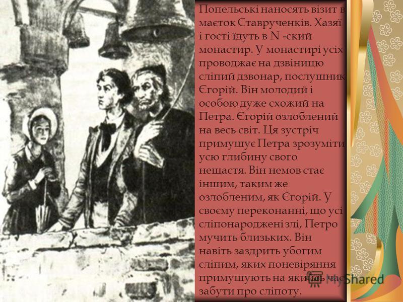 Попельські наносять візит в маєток Ставрученків. Хазяї і гості їдуть в N -ский монастир. У монастирі усіх проводжає на дзвіницю сліпий дзвонар, послушник Єгорій. Він молодий і особою дуже схожий на Петра. Єгорій озлоблений на весь світ. Ця зустріч пр