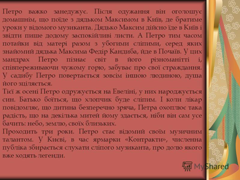 Петро важко занедужує. Після одужання він оголошує домашнім, що поїде з дядьком Максимом в Київ, де братиме уроки у відомого музиканта. Дядько Максим дійсно їде в Київ і звідти пише додому заспокійливі листи. А Петро тим часом потайки від матері разо