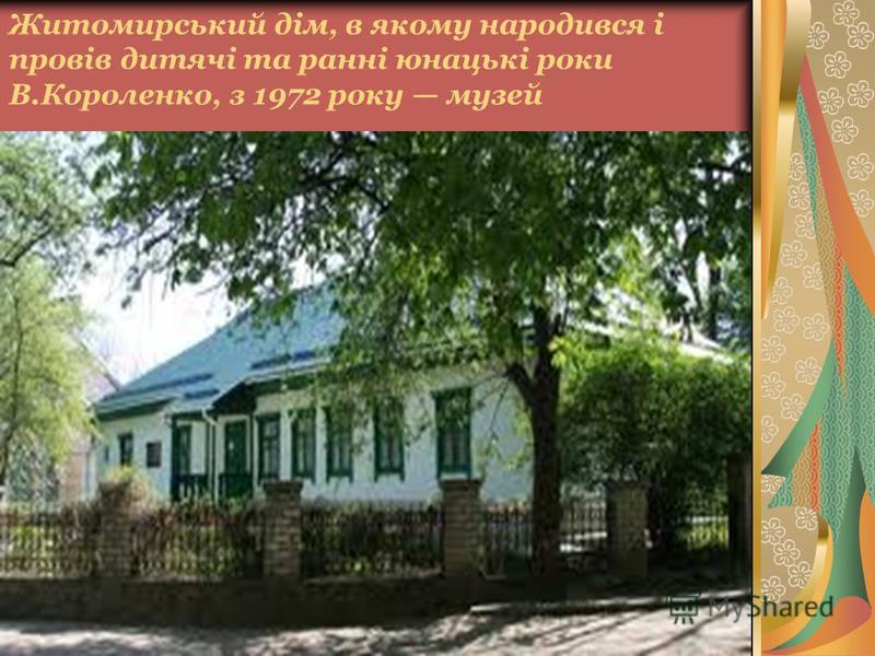 Житомирський дім, в якому народився і провів дитячі та ранні юнацькі роки В.Короленко, з 1972 року музей