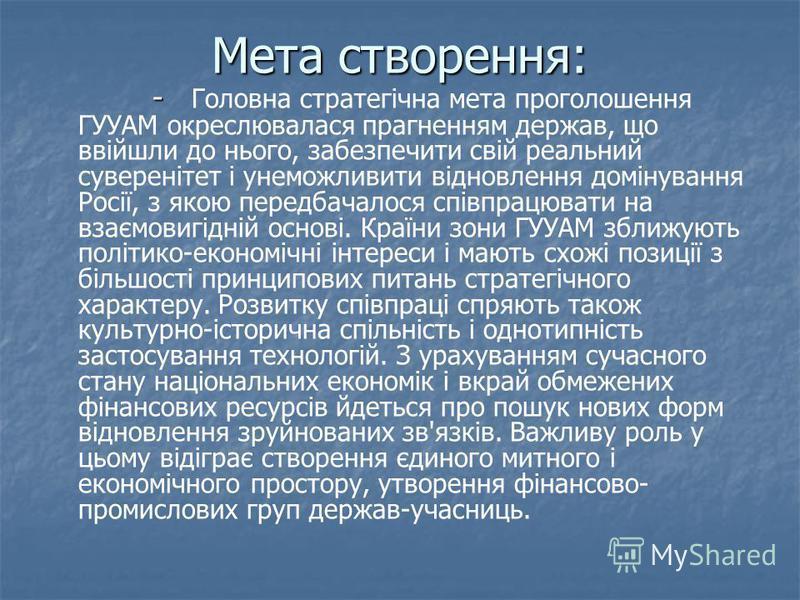 Мета створення: - - Головна стратегічна мета проголошення ГУУАМ окреслювалася прагненням держав, що ввійшли до нього, забезпечити свій реальний суверенітет і унеможливити відновлення домінування Росії, з якою передбачалося співпрацювати на взаємовигі