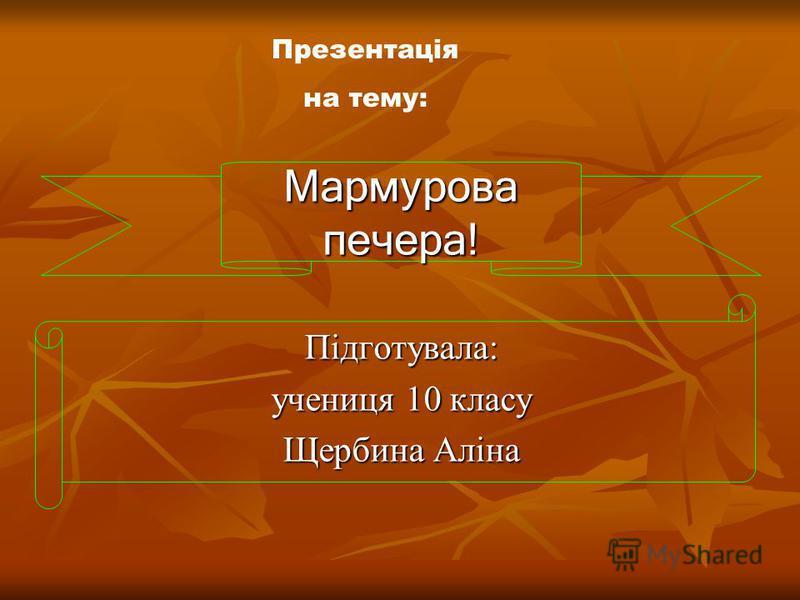 Мармурова печера! Підготувала: учениця 10 класу Щербина Аліна Презентація на тему: