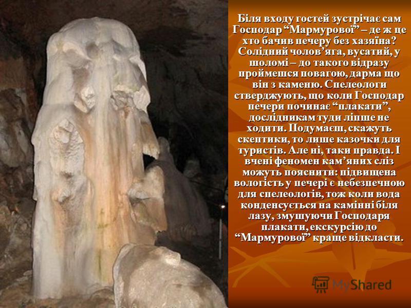 Біля входу гостей зустрічає сам Господар Мармурової – де ж це хто бачив печеру без хазяїна? Солідний чоловяга, вусатий, у шоломі – до такого відразу проймешся повагою, дарма що він з каменю. Спелеологи стверджують, що коли Господар печери починає пла