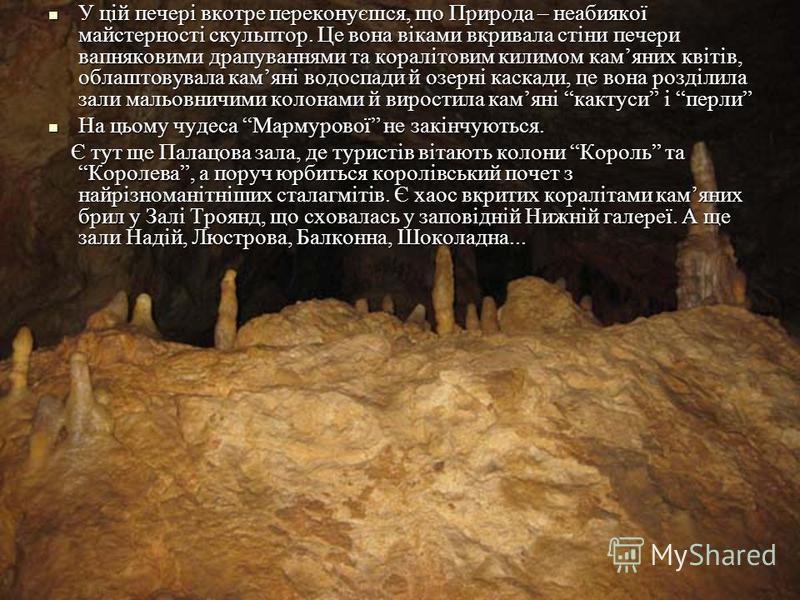 У цій печері вкотре переконуєшся, що Природа – неабиякої майстерності скульптор. Це вона віками вкривала стіни печери вапняковими драпуваннями та коралітовим килимом камяних квітів, облаштовувала камяні водоспади й озерні каскади, це вона розділила з