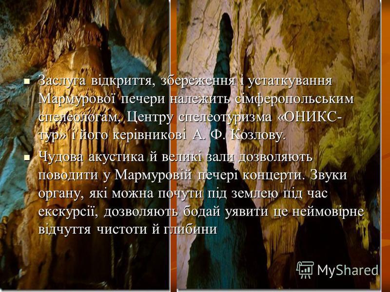 Заслуга відкриття, збереження і устаткування Мармурової печери належить сімферопольським спелеологам, Центру спелеотуризма «ОНИКС- тур» і його керівникові А. Ф. Козлову. Заслуга відкриття, збереження і устаткування Мармурової печери належить сімфероп