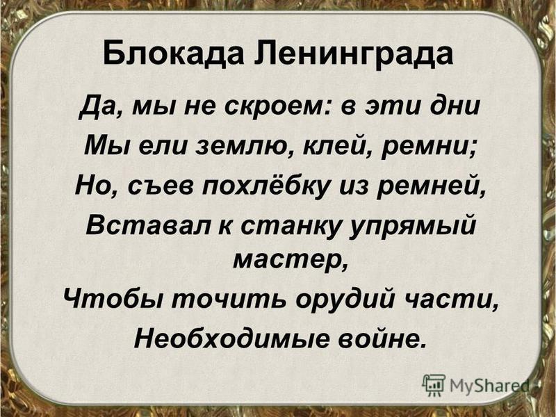 Блокада Ленинграда Да, мы не скроем: в эти дни Мы ели землю, клей, ремни; Но, съев похлёбку из ремней, Вставал к станку упрямый мастер, Чтобы точить орудий части, Необходимые войне.