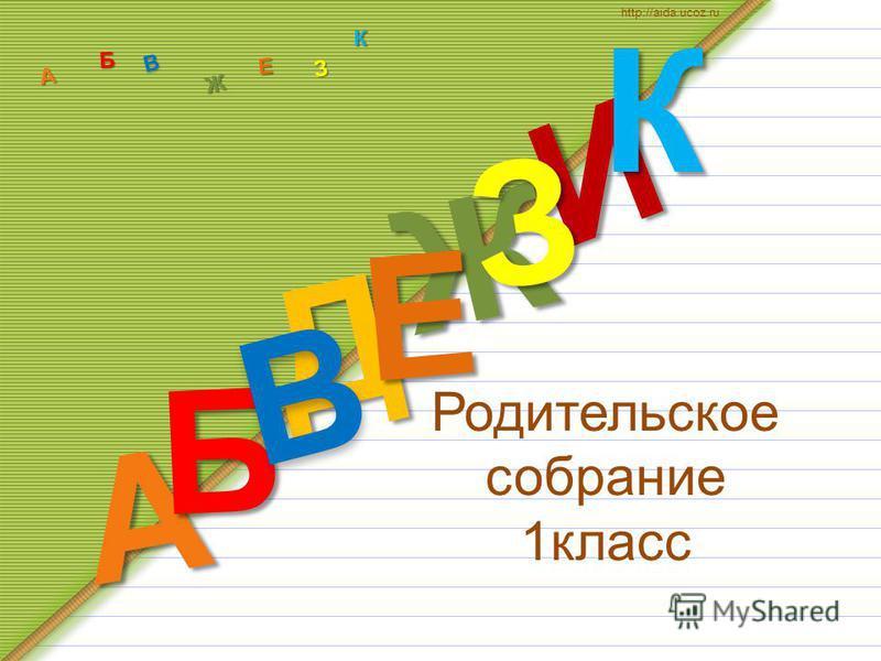 Родительское собрание 1 класс Д А И Б В Ж Е ЗКА Б В Ж З Е К http://aida.ucoz.ru