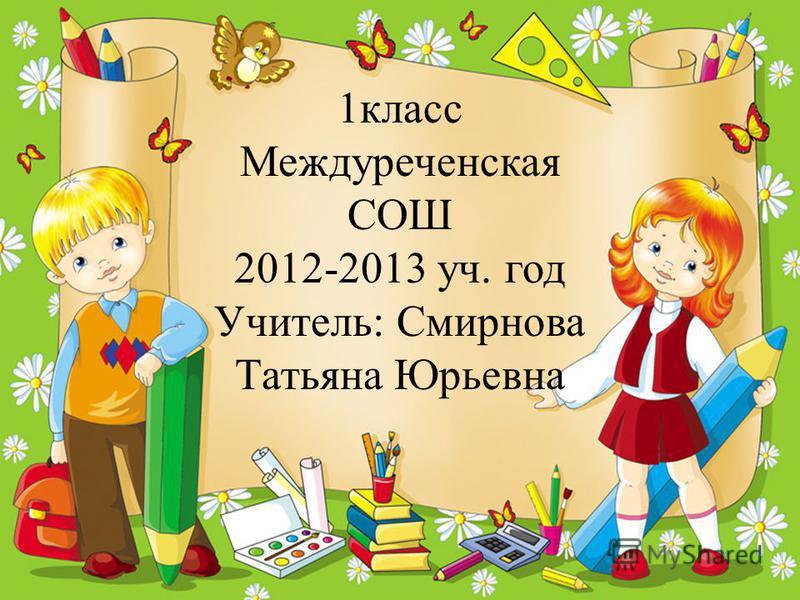 3 1 класс Междуреченская СОШ 2012-2013 уч. год Учитель: Смирнова Татьяна Юрьевна