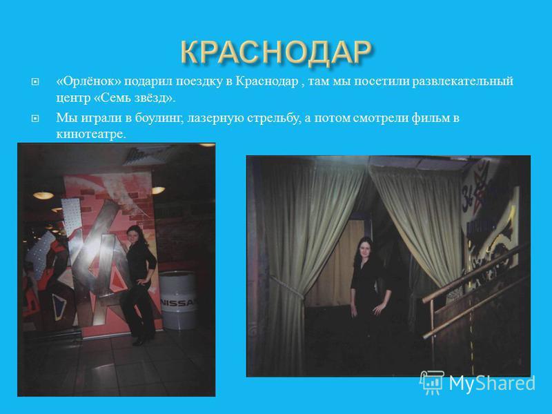 « Орлёнок » подарил поездку в Краснодар, там мы посетили развлекательный центр « Семь звёзд ». Мы играли в боулинг, лазерную стрельбу, а потом смотрели фильм в кинотеатре.