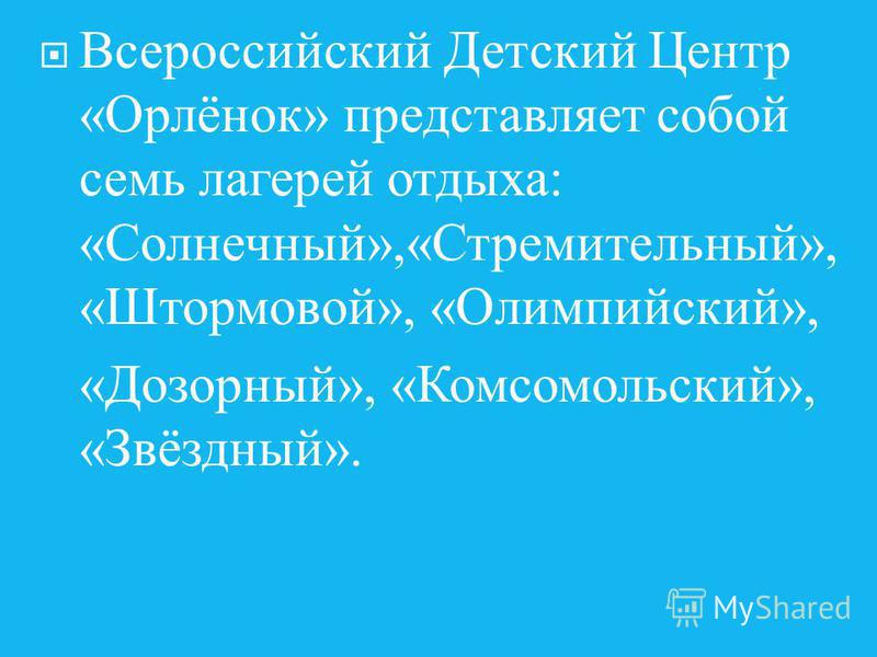 Всероссийский Детский Центр « Орлёнок » представляет собой семь лагерей отдыха : « Солнечный »,« Стремительный », « Штормовой », « Олимпийский », « Дозорный », « Комсомольский », « Звёздный ».