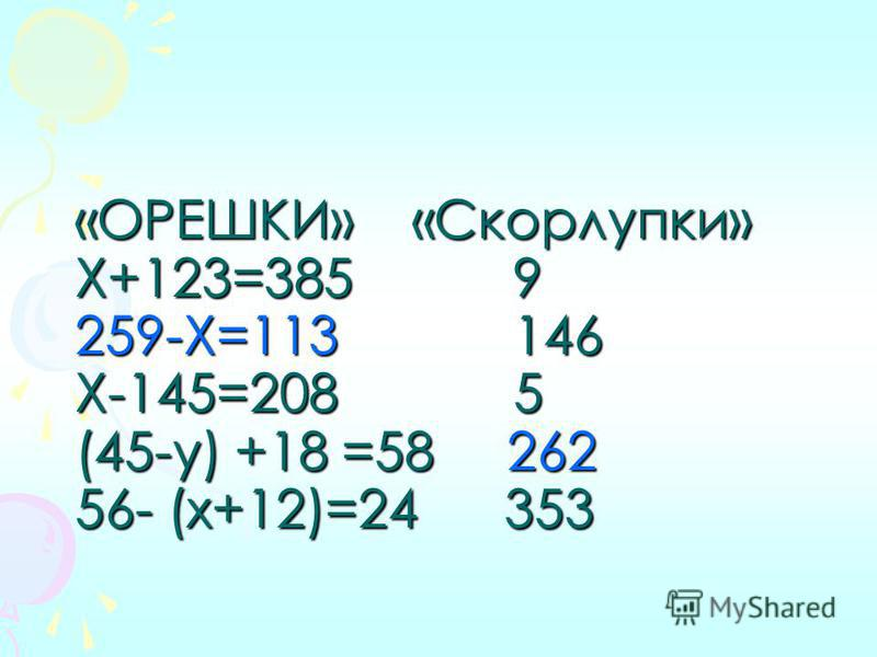 «ОРЕШКИ» «Скорлупки» Х+123=385 9 259-Х=113 146 Х-145=208 5 (45-у) +18 =58 262 56- (х+12)=24 353