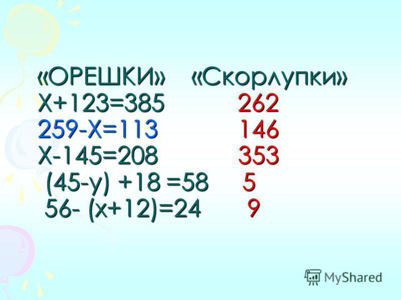 «ОРЕШКИ» «Скорлупки» Х+123=385 262 259-Х=113 146 Х-145=208 353 (45-у) +18 =58 5 56- (х+12)=24 9 «ОРЕШКИ» «Скорлупки» Х+123=385 262 259-Х=113 146 Х-145=208 353 (45-у) +18 =58 5 56- (х+12)=24 9