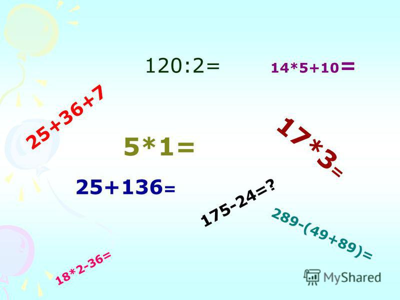 2 5 + 3 6 + 7 120:2= 1 7 * 3 = 5*1= 25+136 = 175-24=? 18*2-36= 14*5+10 = 2 8 9 - ( 4 9 + 8 9 ) =