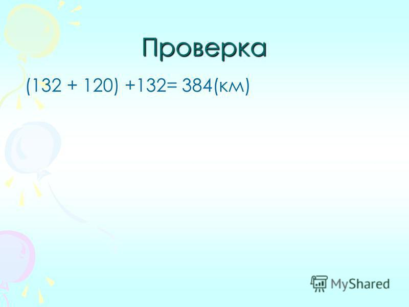 Проверка (132 + 120) +132= 384(км)