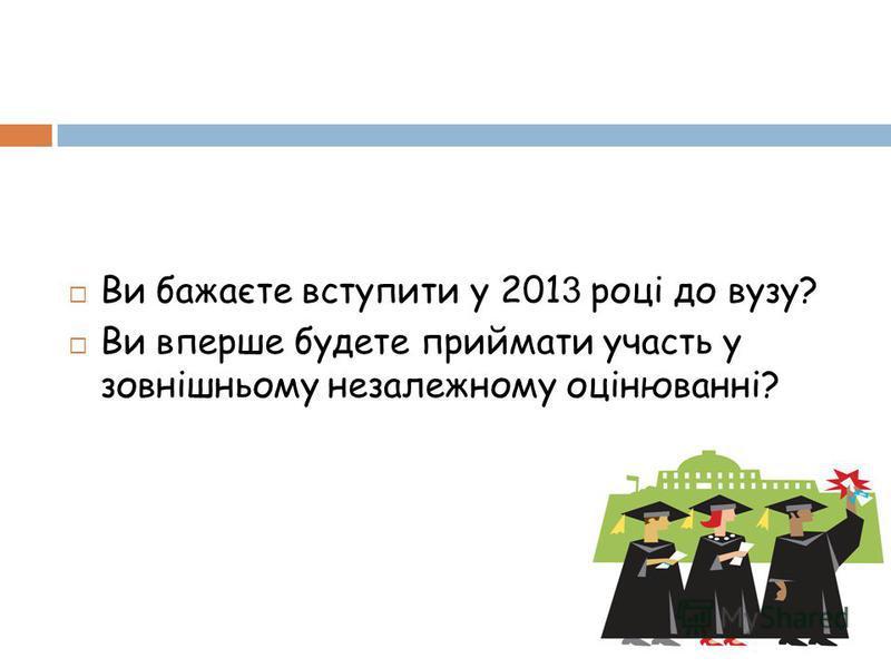 Ви бажаєте вступити у 201 3 році до вузу? Ви вперше будете приймати участь у зовнішньому незалежному оцінюванні?