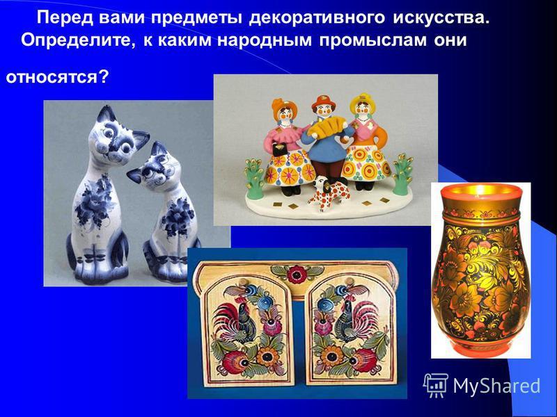 Перед вами предметы декоративного искусства. Определите, к каким народным промыслам они относятся?