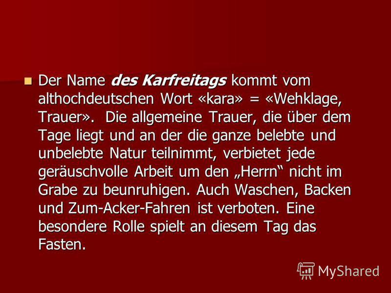 Der Name des Karfreitags kommt vom althochdeutschen Wort «kara» = «Wehklage, Trauer». Die allgemeine Trauer, die über dem Tage liegt und an der die ganze belebte und unbelebte Natur teilnimmt, verbietet jede geräuschvolle Arbeit um den Herrn nicht im
