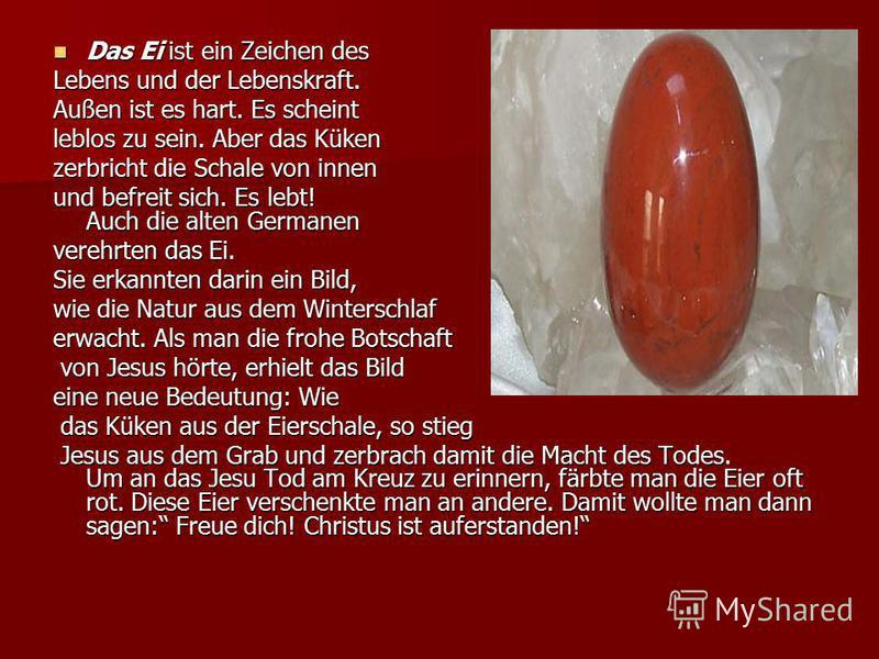 Das Ei ist ein Zeichen des Das Ei ist ein Zeichen des Lebens und der Lebenskraft. Außen ist es hart. Es scheint leblos zu sein. Aber das Küken zerbricht die Schale von innen und befreit sich. Es lebt! Auch die alten Germanen verehrten das Ei. Sie erk