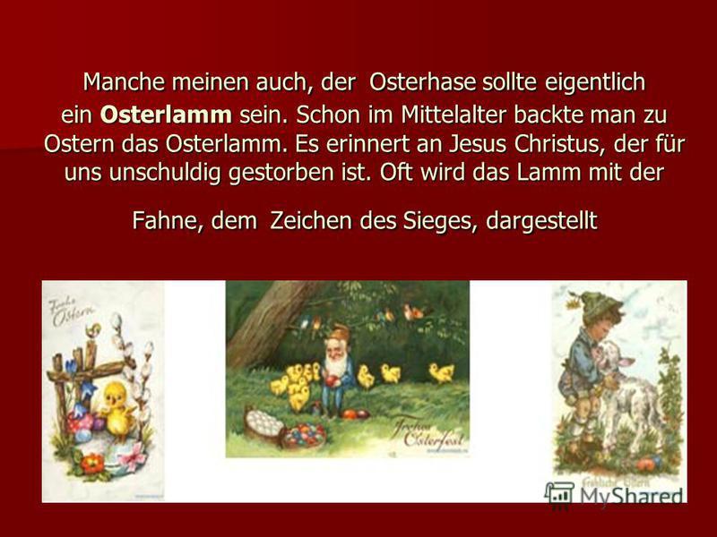 Manche meinen auch, der Osterhase sollte eigentlich ein Osterlamm sein. Schon im Mittelalter backte man zu Ostern das Osterlamm. Es erinnert an Jesus Christus, der für uns unschuldig gestorben ist. Oft wird das Lamm mit der Fahne, dem Zeichen des Sie