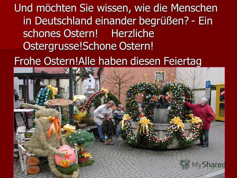 Und möchten Sie wissen, wie die Menschen in Deutschland einander begrüßen? - Ein schones Ostern! Herzliche Ostergrusse!Schone Ostern! Frohe Ostern!Alle haben diesen Feiertag sehr gern.