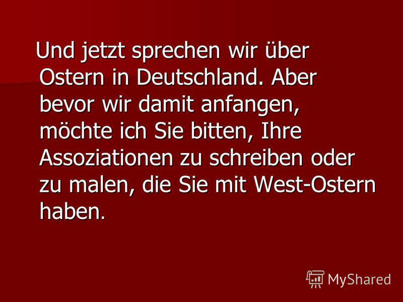 Und jetzt sprechen wir über Ostern in Deutschland. Aber bevor wir damit anfangen, möchte ich Sie bitten, Ihre Assoziationen zu schreiben oder zu malen, die Sie mit West-Ostern haben. Und jetzt sprechen wir über Ostern in Deutschland. Aber bevor wir d