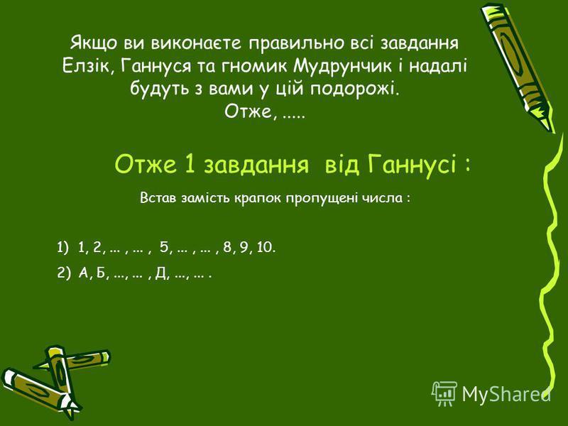 Якщо ви виконаєте правильно всі завдання Елзік, Ганнуся та гномик Мудрунчик і надалі будуть з вами у цій подорожі. Отже,..... Отже 1 завдання від Ганнусі : Встав замість крапок пропущені числа : 1)1, 2,...,..., 5,...,..., 8, 9, 10. 2)А, Б,...,..., Д,