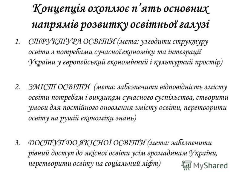 Концепція охоплює пять основних напрямів розвитку освітньої галузі 1.СТРУКТУРА ОСВІТИ (мета: узгодити структуру освіти з потребами сучасної економіки та інтеграції України у європейський економічний і культурний простір) 2.ЗМІСТ ОСВІТИ (мета: забезпе