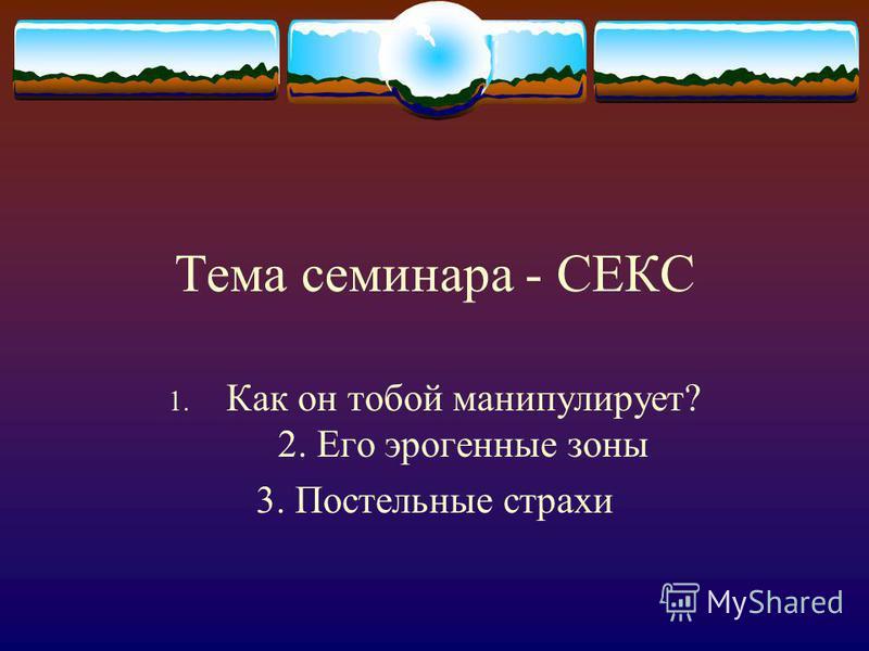 Тема семинара - СЕКС 1. Как он тобой манипулирует? 2. Его эрогенные зоны 3. Постельные страхи