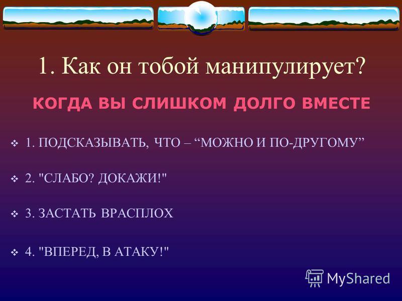 1. Как он тобой манипулирует? КОГДА ВЫ СЛИШКОМ ДОЛГО ВМЕСТЕ 1. ПОДСКАЗЫВАТЬ, ЧТО – МОЖНО И ПО-ДРУГОМУ 2. СЛАБО? ДОКАЖИ! 3. ЗАСТАТЬ ВРАСПЛОХ 4. ВПЕРЕД, В АТАКУ!