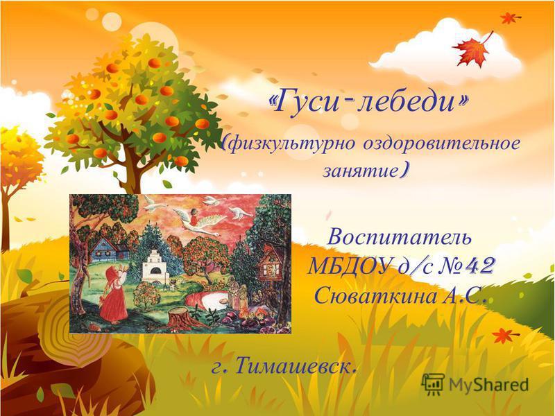 пример « Гуси - лебеди » ( физкультурно оздоровительное занятие ) Воспитатель МБДОУ д / с 42 Сюваткина А. С. г. Тимашевск.