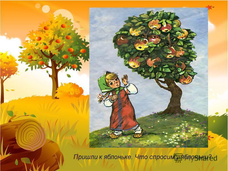 Пришли к яблоньке. Что спросим у яблоньки?