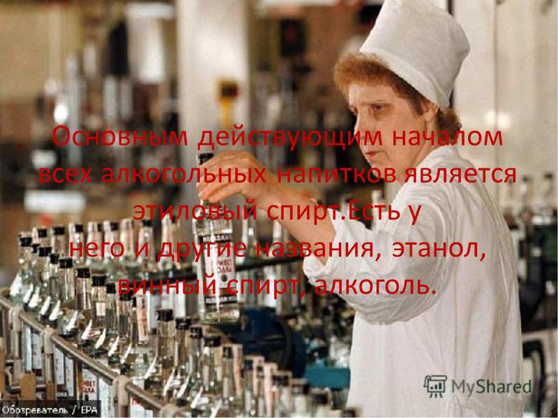 Основным действующим началом всех алкогольных напитков является этиловый спирт.Есть у него и другие названия, этанол, винный спирт, алкоголь.