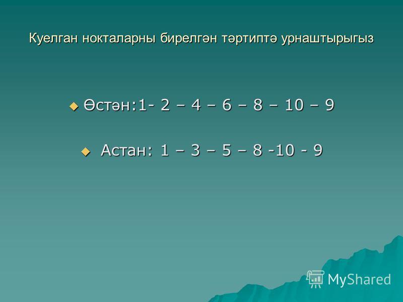 Куелган нокталаны бирелгән тәртиптә урнаштырыгыз Ө ст ә н:1- 2 – 4 – 6 – 8 – 10 – 9 Ө ст ә н:1- 2 – 4 – 6 – 8 – 10 – 9 Астан: 1 – 3 – 5 – 8 -10 - 9 Астан: 1 – 3 – 5 – 8 -10 - 9