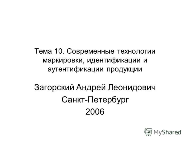 1 Тема 10. Современные технологии маркировки, идентификации и аутентификации продукции Загорский Андрей Леонидович Санкт-Петербург 2006