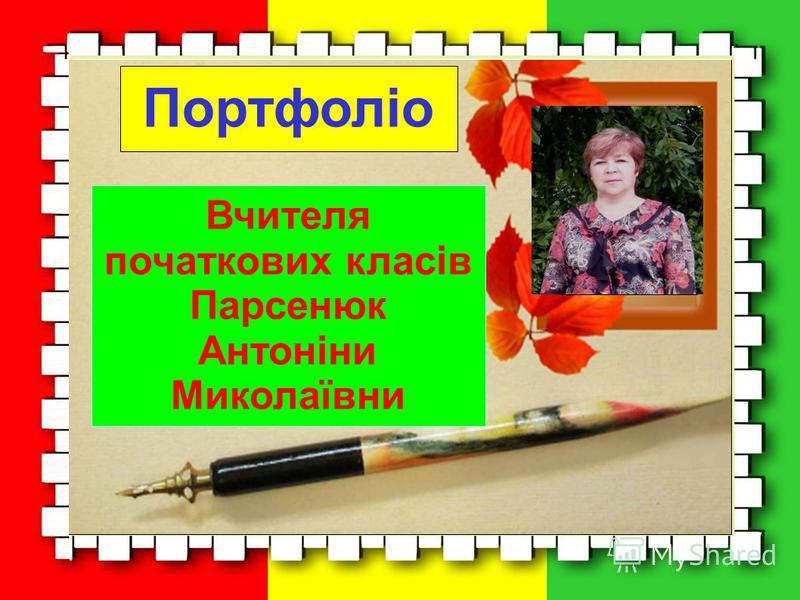 Портфоліо Вчителя початкових класів Парсенюк Антоніни Миколаївни