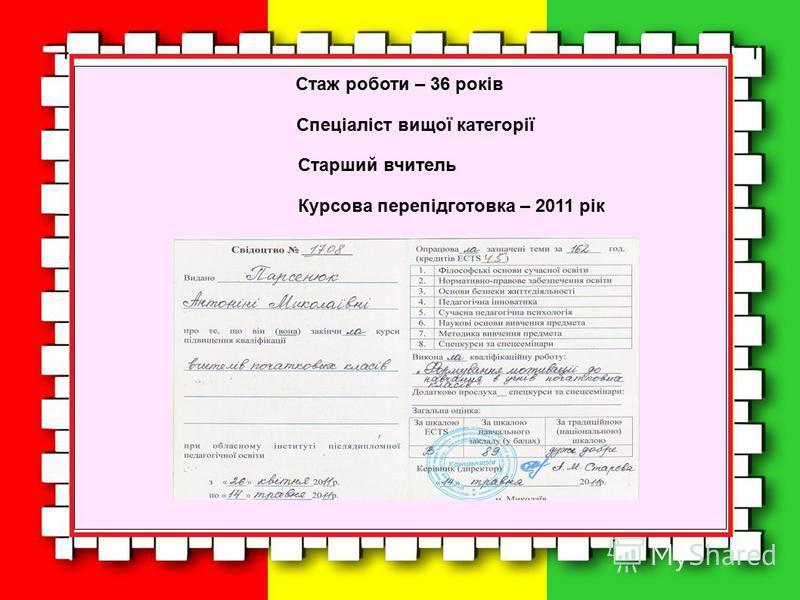Стаж роботи – 36 років Спеціаліст вищої категорії Старший вчитель Курсова перепідготовка – 2011 рік