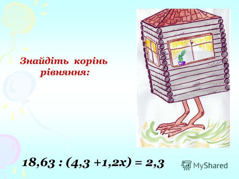 Знайдіть корінь рівняння: 18,63 : (4,3 +1,2х) = 2,3