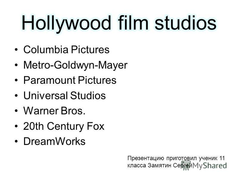 Columbia Pictures Metro-Goldwyn-Mayer Paramount Pictures Universal Studios Warner Bros. 20th Century Fox DreamWorks Презентацию приготовил ученик 11 класса Замятин Сергей