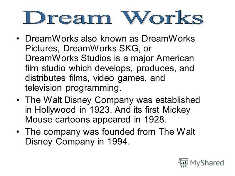 DreamWorks also known as DreamWorks Pictures, DreamWorks SKG, or DreamWorks Studios is a major American film studio which develops, produces, and distributes films, video games, and television programming. The Walt Disney Company was established in H