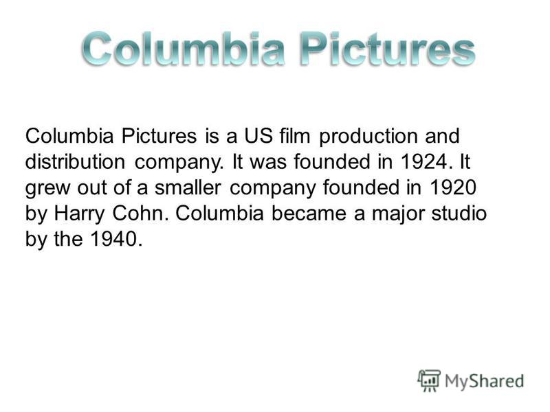 Columbia Pictures is a US film production and distribution company. It was founded in 1924. It grew out of a smaller company founded in 1920 by Harry Cohn. Columbia became a major studio by the 1940.