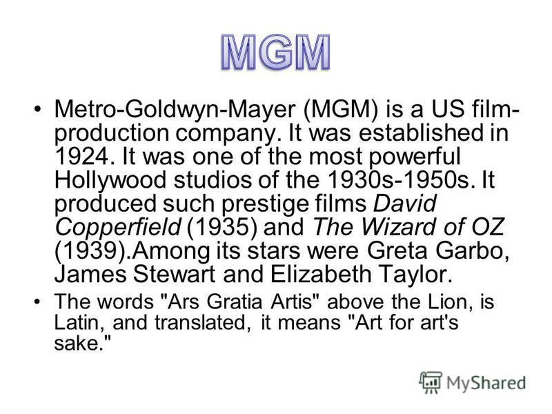 Metro-Goldwyn-Mayer (MGM) is a US film- production company. It was established in 1924. It was one of the most powerful Hollywood studios of the 1930s-1950s. It produced such prestige films David Copperfield (1935) and The Wizard of OZ (1939).Among i