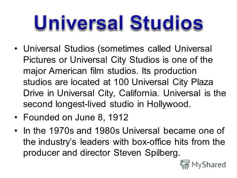Universal Studios (sometimes called Universal Pictures or Universal City Studios is one of the major American film studios. Its production studios are located at 100 Universal City Plaza Drive in Universal City, California. Universal is the second lo